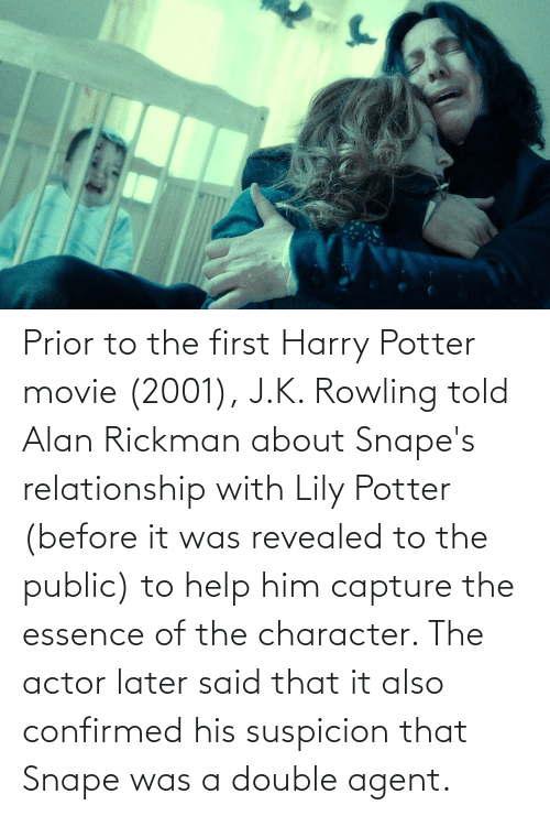 Rickman: Prior to the first Harry Potter movie (2001), J.K. Rowling told Alan Rickman about Snape's relationship with Lily Potter (before it was revealed to the public) to help him capture the essence of the character. The actor later said that it also confirmed his suspicion that Snape was a double agent.