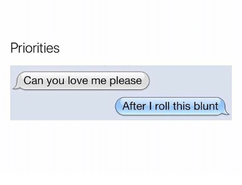 Love, Weed, and Marijuana: Priorities  Can you love me please  After I roll this blunt