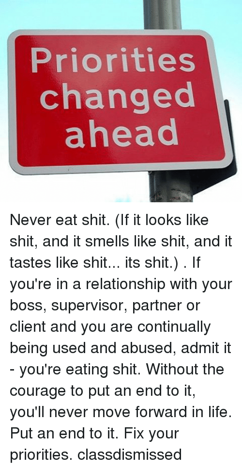 Memes, 🤖, and Boss: Priorities  changed  ahead Never eat shit. (If it looks like shit, and it smells like shit, and it tastes like shit... its shit.) . If you're in a relationship with your boss, supervisor, partner or client and you are continually being used and abused, admit it - you're eating shit. Without the courage to put an end to it, you'll never move forward in life. Put an end to it. Fix your priorities. classdismissed