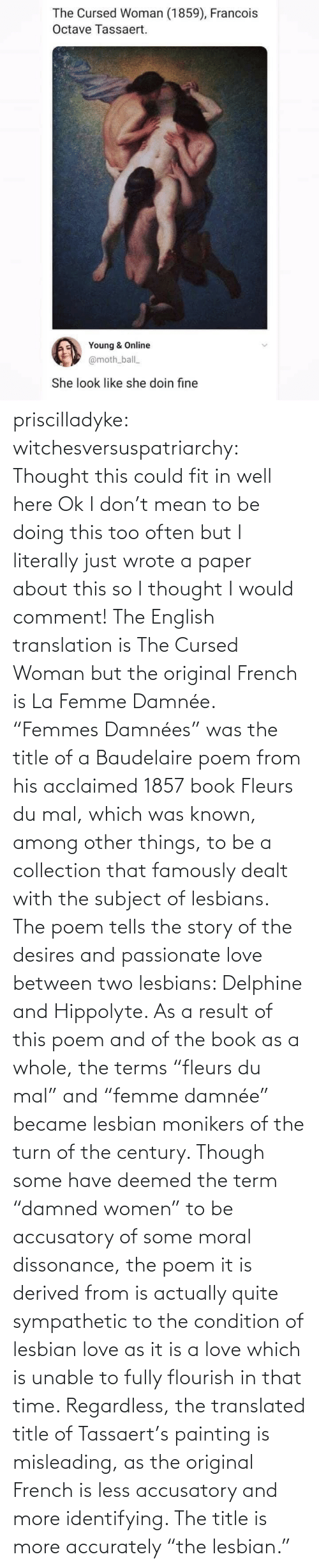 "though: priscilladyke:  witchesversuspatriarchy: Thought this could fit in well here   Ok I don't mean to be doing this too often but I literally just wrote a paper about this so I thought I would comment! The English translation is The Cursed Woman but the original French is La Femme Damnée. ""Femmes Damnées"" was the title of a Baudelaire poem from his acclaimed 1857 book Fleurs du mal, which was known, among other things, to be a collection that famously dealt with the subject of lesbians. The poem tells the story of the desires and passionate love between two lesbians:  Delphine and Hippolyte. As a result of this poem and of the book as a whole, the terms ""fleurs du mal"" and ""femme damnée"" became lesbian monikers of the turn of the century. Though some have deemed the term ""damned women"" to be accusatory of some moral dissonance, the poem it is derived from is actually quite sympathetic to the condition of lesbian love as it is a love which is unable to fully flourish in that time. Regardless, the translated title of Tassaert's painting is misleading, as the original French is less accusatory and more identifying. The title is more accurately ""the lesbian."""