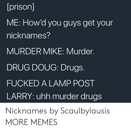 Dank, Doug, and Drugs: [prison]  ME: How'd you guys get your  nicknames?  MURDER MIKE: Murder.  DRUG DOUG: Drugs.  FUCKED A LAMP POST  LARRY: uhh murder drugs Nicknames by Scaulbylausis MORE MEMES
