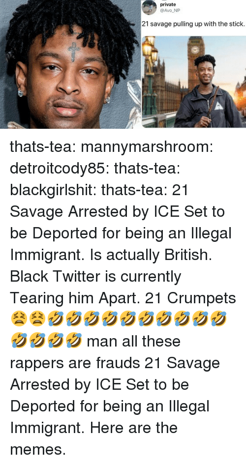Gif, Memes, and Savage: private  @Avo NP  21 savage pulling up with the stick thats-tea:  mannymarshroom:  detroitcody85:  thats-tea:  blackgirlshit:  thats-tea:    21 Savage Arrested by ICE  Set to be Deported for being an Illegal Immigrant. Is actually British. Black Twitter is currently Tearing him Apart.    21 Crumpets    😫😫🤣🤣🤣🤣🤣🤣🤣🤣🤣🤣🤣🤣🤣🤣 man all these rappers are frauds    21 Savage Arrested by ICE  Set to be Deported for being an Illegal Immigrant. Here are the memes.