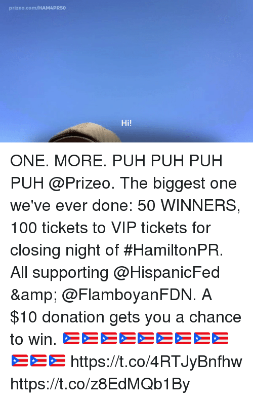 Anaconda, Memes, and 🤖: prizeo.com/HAM4PR50  Hi! ONE. MORE. PUH PUH PUH PUH @Prizeo. The biggest one we've ever done: 50 WINNERS, 100 tickets to VIP tickets for closing night of #HamiltonPR.  All supporting @HispanicFed & @FlamboyanFDN. A $10 donation gets you a chance to win. 🇵🇷🇵🇷🇵🇷🇵🇷🇵🇷🇵🇷🇵🇷🇵🇷🇵🇷🇵🇷🇵🇷🇵🇷 https://t.co/4RTJyBnfhw https://t.co/z8EdMQb1By