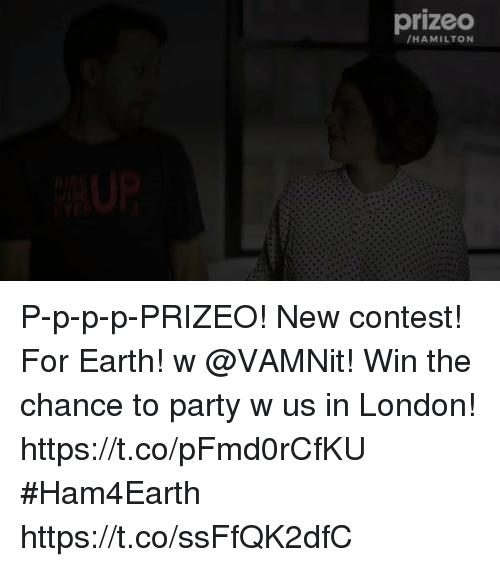 Memes, Party, and Earth: prizeo  HAMILTON P-p-p-p-PRIZEO! New contest! For Earth! w @VAMNit! Win the chance to party w us in London! https://t.co/pFmd0rCfKU #Ham4Earth https://t.co/ssFfQK2dfC