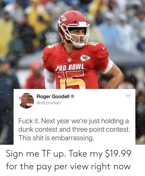 Goodell: PRO BOWL  Roger Goodell >  @nflcommish  Fuck it. Next year we're just holding a  dunk contest and three point contest.  This shit is embarrassing. Sign me TF up. Take my $19.99 for the pay per view right now