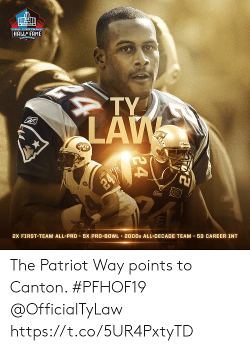 patriot: PRO F OOTBALL  HALLOF FAME  CANTON, ONIC  TY  LAW  JETS  Piddel  24/  2X FIRST-TEAM ALL-PRO 5X PRO-BOWL 2000s ALL-DECADE TEAM 53 CAREER INT  24 The Patriot Way points to Canton. #PFHOF19 @OfficialTyLaw https://t.co/5UR4PxtyTD
