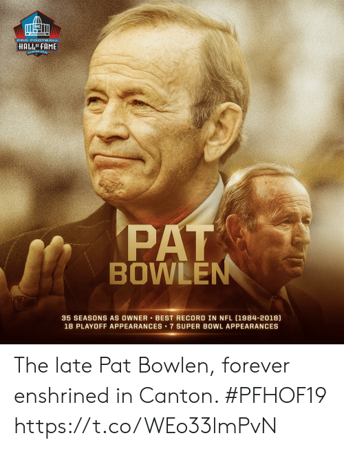 Super Bowl: PRO FOOTBALL  HALLOFFAME  ANTON ONIg  PAT  BOWLEN  35 SEASONS AS OWNER BEST RECORD IN NFL (1984-2018)  18 PLAYOFF APPEARANCES 7 SUPER BOWL APPEARANCES The late Pat Bowlen, forever enshrined in Canton. #PFHOF19 https://t.co/WEo33lmPvN