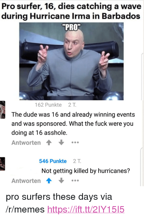 "Dude, Memes, and Fuck: Pro surfer, 16, dies catching a wave  during Hurricane Irma in Barbados  PRO  162 Punkte 21T  The dude was 16 and already winning events  and was sponsored. What the fuck were you  doing at 16 asshole.  Antworten  546 Punkte 2T  Not getting killed by hurricanes?  Antworten <p>pro surfers these days via /r/memes <a href=""https://ift.tt/2IY15I5"">https://ift.tt/2IY15I5</a></p>"