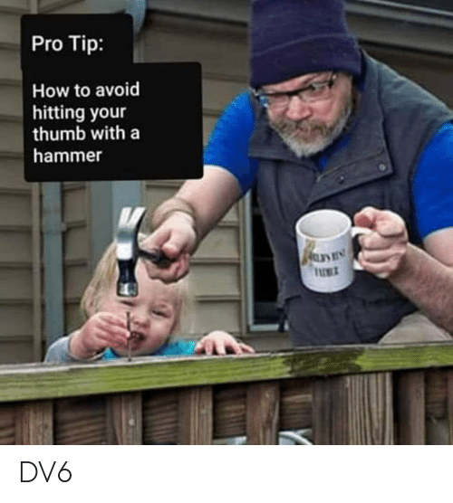 Memes, How To, and Pro: Pro Tip:  How to avoid  hitting your  thumb with a  hammer  UET DV6