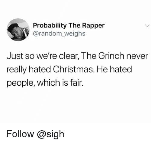Christmas, The Grinch, and Never: Probability The Rapper  @random weighs  Just so we're clear, The Grinch never  really hated Christmas. He hated  people, which is fair. Follow @sigh