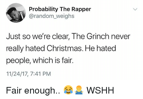Christmas, The Grinch, and Memes: Probability The Rapper  @random_weighs  Just so we're clear, The Grinch never  really hated Christmas. He hated  people, which is fair.  11/24/17, 7:41 PM Fair enough.. 😂🤷‍♂️ WSHH