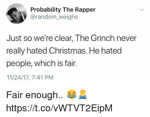 Christmas, The Grinch, and Memes: Probability The Rapper  @random_weighs  Just so we're clear, The Grinch never  really hated Christmas. He hated  people, which is fair.  11/24/17, 7:41 PM Fair enough.. 😂🤷‍♂️ https://t.co/vWTVT2EipM