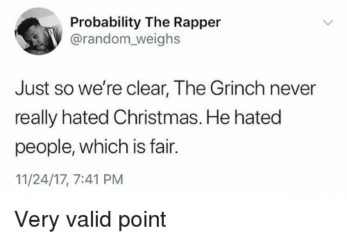 Christmas, The Grinch, and Girl Memes: Probability The Rapper  @random_weighs  Just so we're clear, The Grinch never  really hated Christmas. He hated  people, which is fair.  11/24/17, 7:41 PM Very valid point