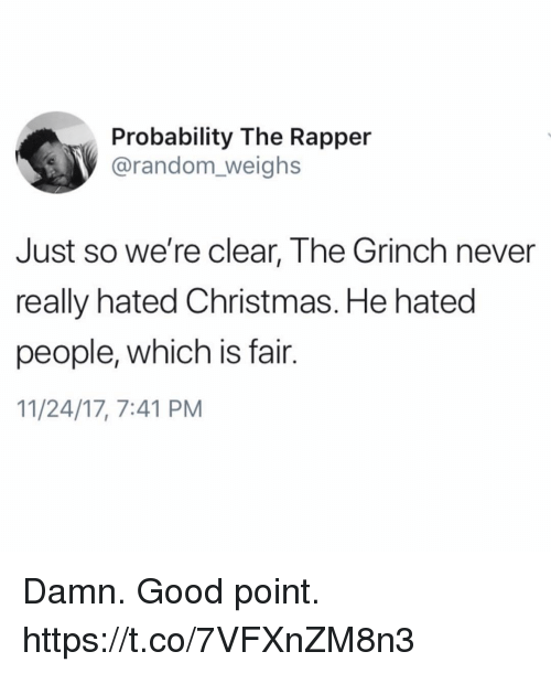 Christmas, Funny, and The Grinch: Probability The Rapper  @random_weighs  Just so we're clear, The Grinch never  really hated Christmas. He hated  people, which is fair.  11/24/17, 7:41 PM Damn. Good point. https://t.co/7VFXnZM8n3