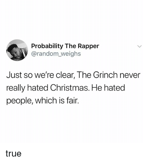 Christmas, The Grinch, and True: Probability The Rapper  @random_weighs  Just so we're clear, The Grinch never  really hated Christmas. He hated  people, which is fair. true
