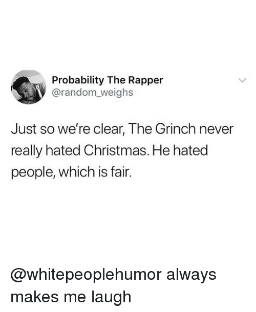Christmas, The Grinch, and Memes: Probability The Rapper  @random_weighs  Just so we're clear, The Grinch never  really hated Christmas. He hatec  people, which is fair. @whitepeoplehumor always makes me laugh