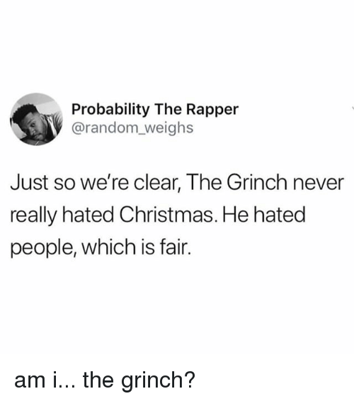 Christmas, The Grinch, and Relatable: Probability The Rapper  @random_weighs  Just so we're clear, The Grinch never  really hated Christmas. He hated  people, which is fair. am i... the grinch?