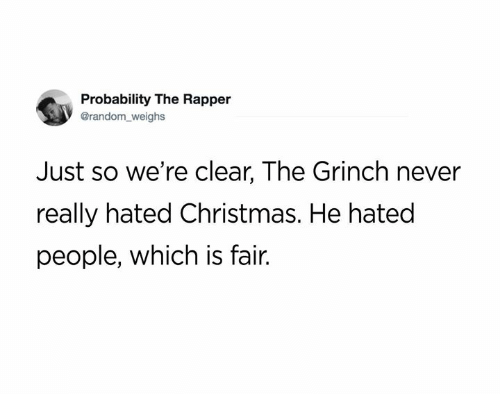 Christmas, Dank, and The Grinch: Probability The Rapper  @random_weighs  Just so we're clear, The Grinch never  really hated Christmas. He hated  people, which is fair.