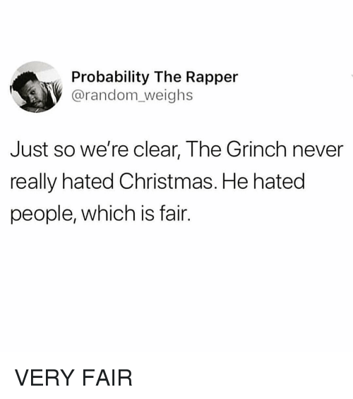 Christmas, The Grinch, and Girl Memes: Probability The Rapper  @random_weighs  Just so we're clear, The Grinch never  really hated Christmas. He hated  people, which is fair. VERY FAIR