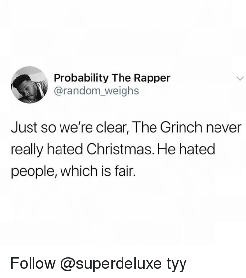 Christmas, The Grinch, and Girl Memes: Probability The Rapper  V@random_weighs  Just so we're clear, The Grinch never  really hated Christmas. He hated  people, which is fair. Follow @superdeluxe tyy