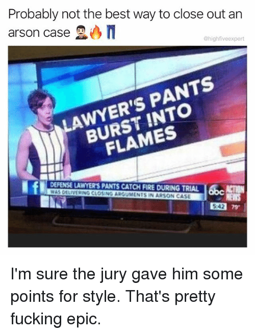 Epically: Probably not the best way to close out arn  arson case  @highfiveexpert  LAWYER'S PANTS  BURST INTO  FLAMES  DEFENSE LAWYER'S PANTS CATCH FIRE DURING TRIAL ACTION  WAS DELIVERING CLOSING ARGUMENTS IN ARSON CASE  542 79  5:42 I'm sure the jury gave him some points for style. That's pretty fucking epic.