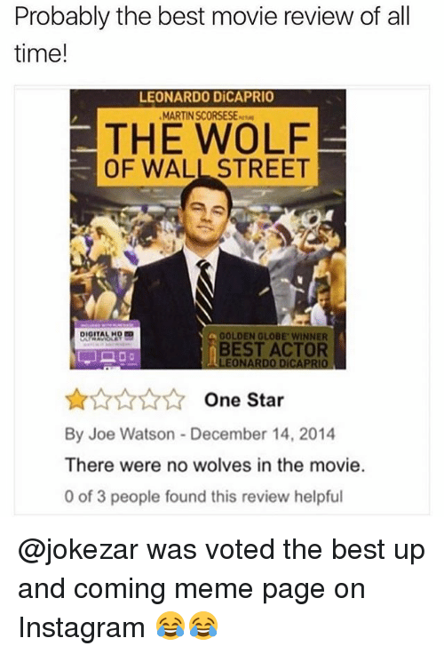 Instagram, Leonardo DiCaprio, and Martin: Probably the best movie review of all  time!  LEONARDO DiCAPRIO  MARTIN SCORSESE-  THE WOLF  OF WALL STREET  GOLDEN GLOBE WINNER  BEST ACTOR  LEONARDO DICAPRIO  AAANOne Star  By Joe Watson - December 14, 2014  There were no wolves in the movie.  0 of 3 people found this review helpful @jokezar was voted the best up and coming meme page on Instagram 😂😂
