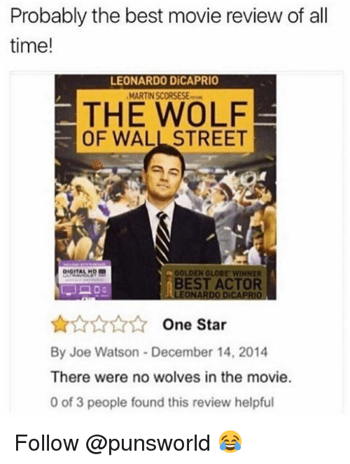 Leonardo DiCaprio, Martin, and Memes: Probably the best movie review of all  time!  LEONARDO DİCAPRIO  MARTIN SCORSESE  THE WOLF  OF WALL STREET  GOLDEN GLOBE, wiNNER  BEST ACTOR  LEONARDO DICAPRIO  AAAA One Star  By Joe Watson December 14, 2014  There were no wolves in the movie.  0 of 3 people found this review helpful Follow @punsworld 😂