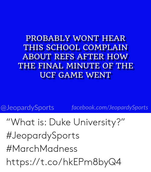 "Facebook, School, and Sports: PROBABLY WONT HEAR  THIS SCHOOL COMPLAIN  ABOUT REFS AFTER HOW  THE FINAL MINUTE OF THE  UCF GAME WENT  @JeopardySports facebook.com/JeopardySports ""What is: Duke University?"" #JeopardySports #MarchMadness https://t.co/hkEPm8byQ4"