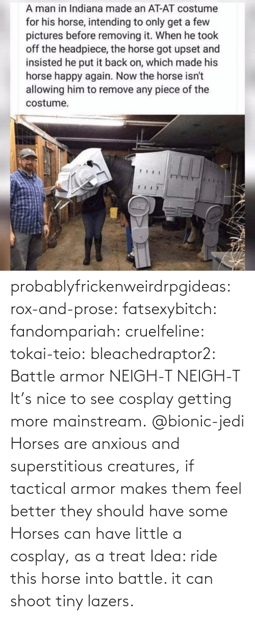 Nice: probablyfrickenweirdrpgideas: rox-and-prose:  fatsexybitch:   fandompariah:  cruelfeline:  tokai-teio:  bleachedraptor2: Battle armor    NEIGH-T  NEIGH-T    It's nice to see cosplay getting more mainstream.    @bionic-jedi     Horses are anxious and superstitious creatures, if tactical armor makes them feel better they should have some    Horses can have little a cosplay, as a treat    Idea: ride this horse into battle. it can shoot tiny lazers.