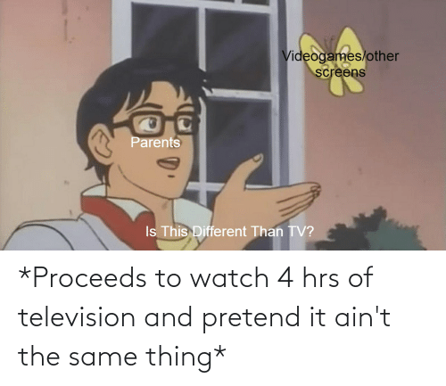 Television: *Proceeds to watch 4 hrs of television and pretend it ain't the same thing*