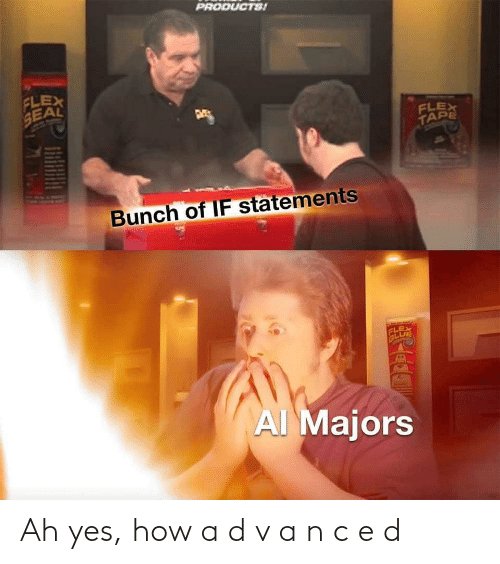 tape: PRODUCTS!  FLEX  SEAL  FLEX  TAPE  Bunch of IF statements  FLEX  GLUE  AI Majors Ah yes, how a d v a n c e d
