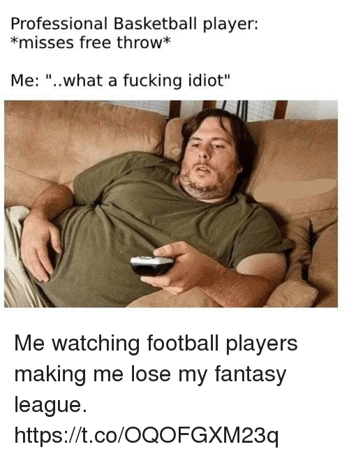 "Basketball, Football, and Fucking: Professional Basketball player:  *misses free throw*  Me: ""..what a fucking idiot"" Me watching football players making me lose my fantasy league. https://t.co/OQOFGXM23q"