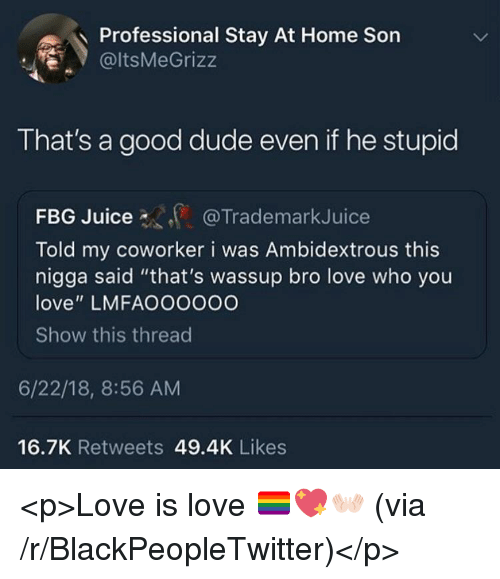"""Blackpeopletwitter, Dude, and Juice: Professional Stay At Home Son  @ltsMeGrizz  That's a good dude even if he stupid  FBG Juice  Told my coworker i was Ambidextrous this  nigga said """"that's wassup bro love who you  love"""" LMFAOOOOOO  Show this threac  @TrademarkJuice  6/22/18, 8:56 AM  16.7K Retweets 49.4K Likes <p>Love is love 🏳️🌈💖👐🏻 (via /r/BlackPeopleTwitter)</p>"""