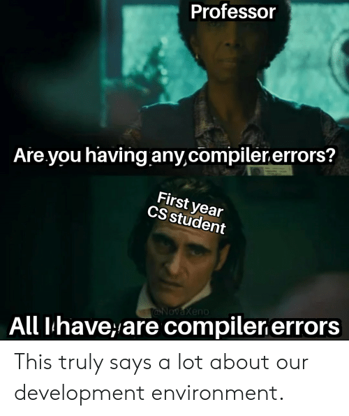 Student, All, and First: Professor  Are you having any,compiler.errors?  First year  CS student  @NovaXeno  All Ihave,are compiler errors This truly says a lot about our development environment.