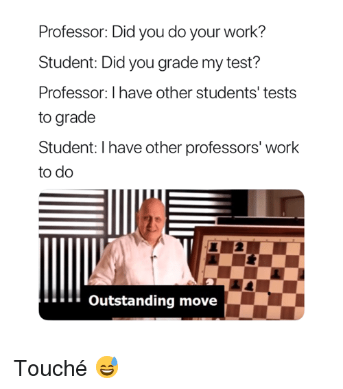 Work, Test, and Touche: Professor: Did you do your work?  Student: Did you grade my test?  Professor: I have other students' tests  to grade  Student: I have other professors' work  to do  Outstanding move Touché 😅