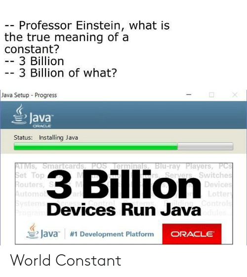 Switches: Professor Einstein, what is  the true meaning of a  constant?  -3 Billion  3 Billion of what?  Java Setup Progress  Java  Status: Installing Java  TMSSmartcards POS Ilerminals, B  et Top  outers, S  3 Billion  Blu-ray Players, PC  s, Seryers Switches  Devices  tte  Devices Run Java  三/ava  #1 Development Platform World Constant