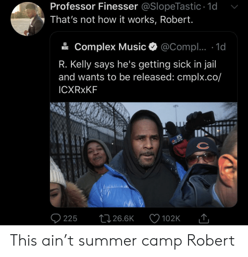 Complex, Jail, and Music: Professor Finesser @SlopeTastic 1d  That's not how it works, Robert.  Complex Music  @Compl.. 1d  MUSIC  R. Kelly says he's getting sick in jail  and wants to be released: cmplx.co/  ICXRXKF  S  225  26.6K  102K This ain't summer camp Robert