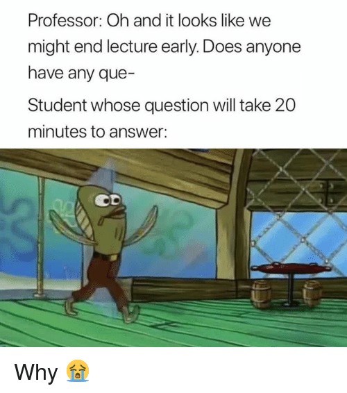 Answer, Student, and Que: Professor: Oh and it looks like we  might end lecture early. Does anyone  have any que-  Student whose question will take 20  minutes to answer:  со Why 😭
