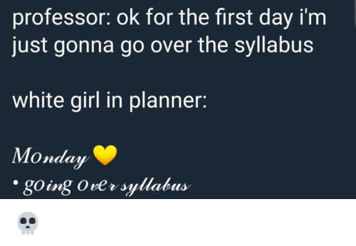 Memes, White Girl, and Girl: professor: ok for the first day i'm  just gonna go over the syllabus  white girl in planner:  Monday  naay  going Ove v syllabus 💀