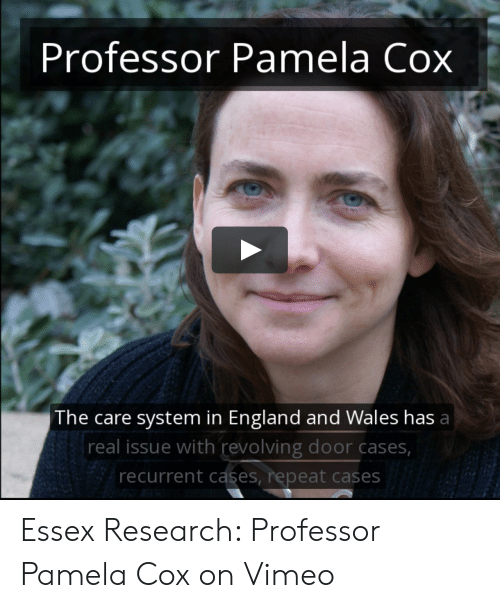England, Vimeo, and Wales: Professor Pamela Cox  The care system in England and Wales has a  real issue with revolving door cases  recurrent cases, repeat cases Essex Research: Professor Pamela Cox on Vimeo