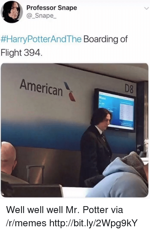 Memes, American, and Flight: Professor Snape  Snape  #HarryPotterAndThe Boarding of  Flight 394.  American  D8 Well well well Mr. Potter via /r/memes http://bit.ly/2Wpg9kY
