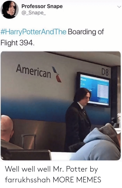 Dank, Memes, and Target: Professor Snape  Snape  #HarryPotterAndThe Boarding of  Flight 394.  American  D8 Well well well Mr. Potter by farrukhsshah MORE MEMES