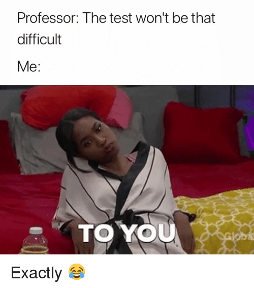 Test, You, and Professor: Professor: The test won't be that  difficult  Me:  TO YOU Exactly 😂