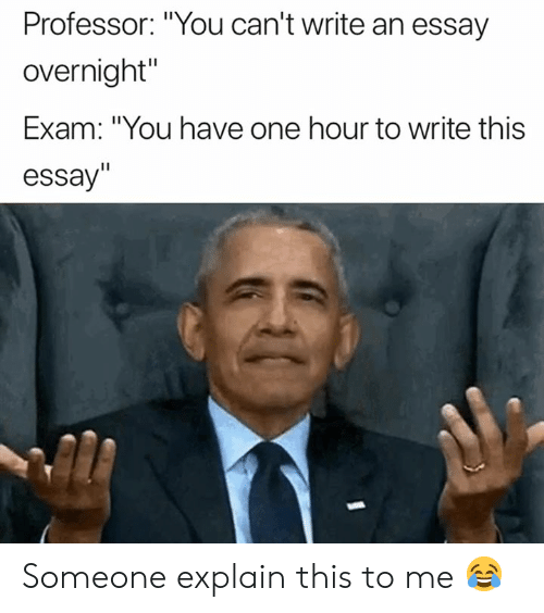 """One, You, and Professor: Professor: """"You can't write an essay  overnight""""  Exam: """"You have one hour to write this  essay"""" Someone explain this to me 😂"""