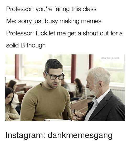 Making Meme: Professor: you're failing this class  Me: sorry just busy making memes  Professor: fuck let me get a shout out for a  solid B though  baptain brunch Instagram: dankmemesgang