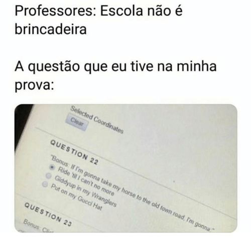 "Gucci: Professores: Escola não é  brincadeira  A questão que eu tive na minha  prova:  Selected Coordinates  Clear  QUESTION 22  ""Bonus: If I'm gonna take my horse to the old town road, I'm gonna  Ride 'til 1 can't no more  Giddyup in my Wranglers  Put on my Gucci Hat  QUESTION 23  Bonus: C"
