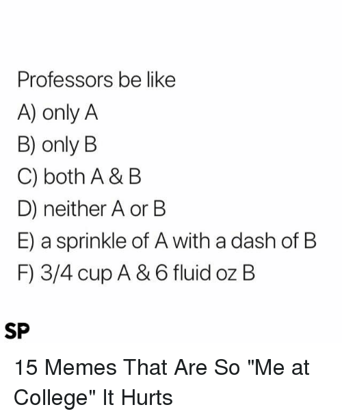 """Be Like, College, and Memes: Professors be like  A) only A  B) only B  C) both A & B  D) neither A or B  E) a sprinkle of A with a dash of B  F) 3/4 cup A & 6 fluid oz B  SP 15 Memes That Are So """"Me at College"""" It Hurts"""