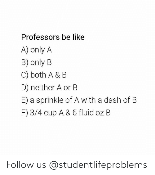 Be Like, Tumblr, and Http: Professors be like  A) only A  B) only B  C) both A & B  D) neither A or B  E) a sprinkle of A with a dash of B  F) 3/4 cup A & 6 fluid oz B Follow us @studentlifeproblems