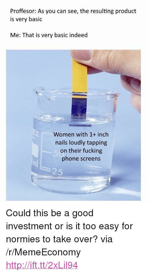 "Fucking, Phone, and Good: Proffesor: As you can see, the resulting product  is very basic  Me: That is very basic indeed  Women with 1+ inch  nails loudly tapping  on their fucking  phone screens  25 <p>Could this be a good investment or is it too easy for normies to take over? via /r/MemeEconomy <a href=""http://ift.tt/2xLil94"">http://ift.tt/2xLil94</a></p>"