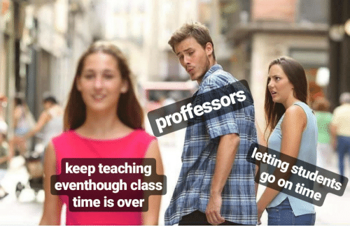 Time, Teaching, and Class: proffessors  keep teaching  eventhough class  letting students  go on time  time is over